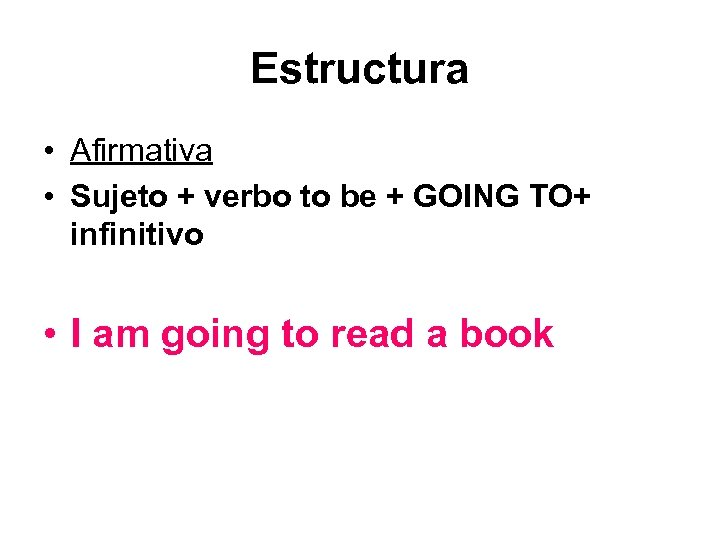 Estructura • Afirmativa • Sujeto + verbo to be + GOING TO+ infinitivo •