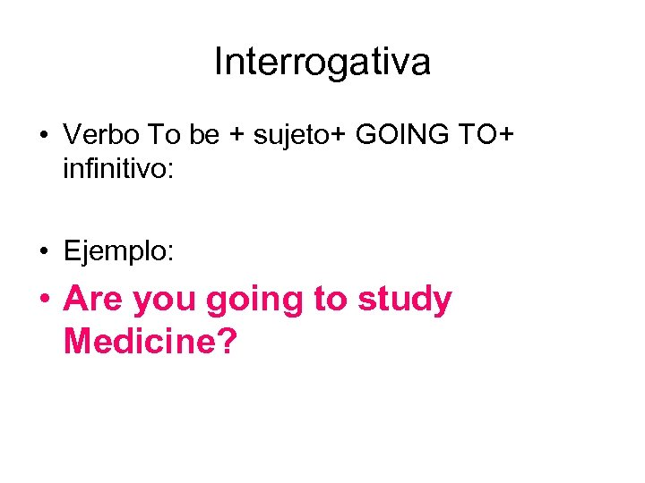 Interrogativa • Verbo To be + sujeto+ GOING TO+ infinitivo: • Ejemplo: • Are