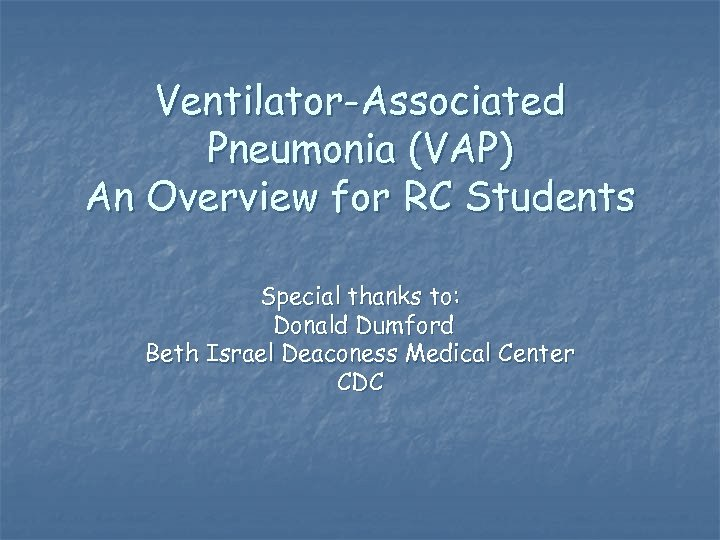 Ventilator-Associated Pneumonia (VAP) An Overview for RC Students Special thanks to: Donald Dumford Beth