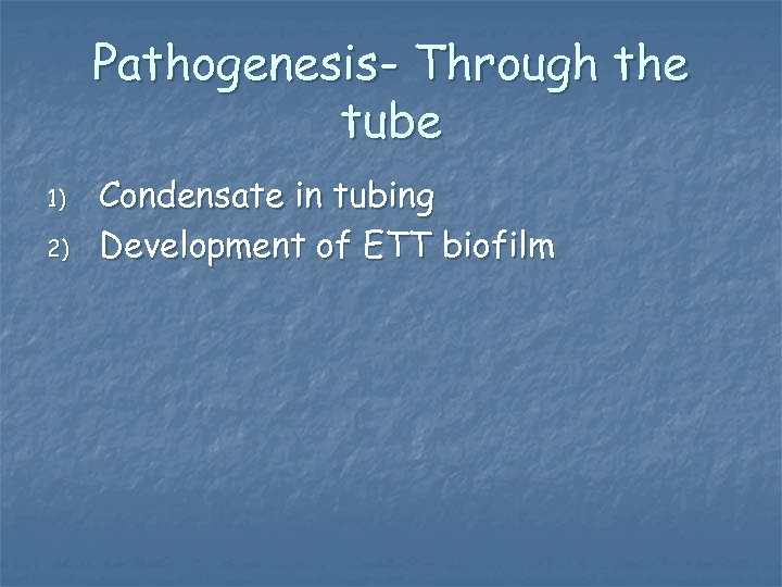 Pathogenesis- Through the tube 1) 2) Condensate in tubing Development of ETT biofilm