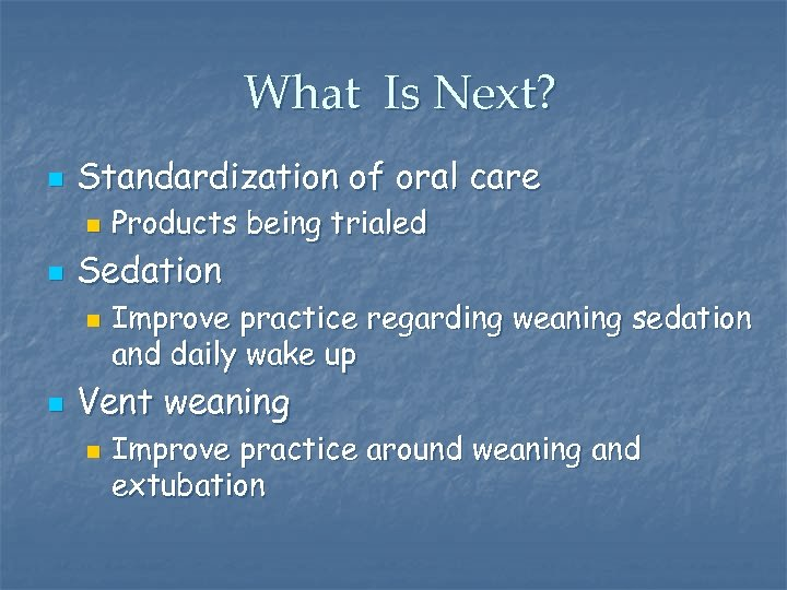 What Is Next? n Standardization of oral care n n Sedation n n Products