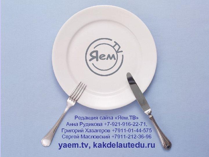 Редакция сайта «Яем. ТВ» Анна Рудикова +7 -921 -916 -22 -71, Григорий Хазагеров +7911
