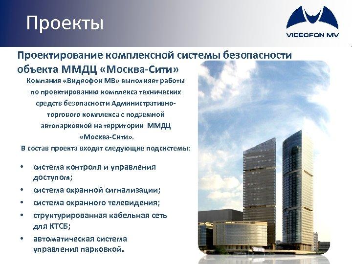 Проекты Проектирование комплексной системы безопасности объекта ММДЦ «Москва-Сити» Компания «Видеофон МВ» выполняет работы по
