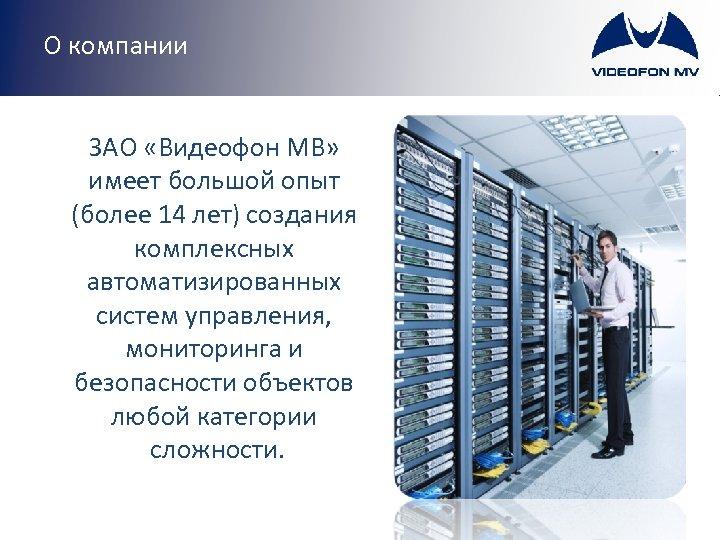 О компании ЗАО «Видеофон МВ» имеет большой опыт (более 14 лет) создания комплексных автоматизированных