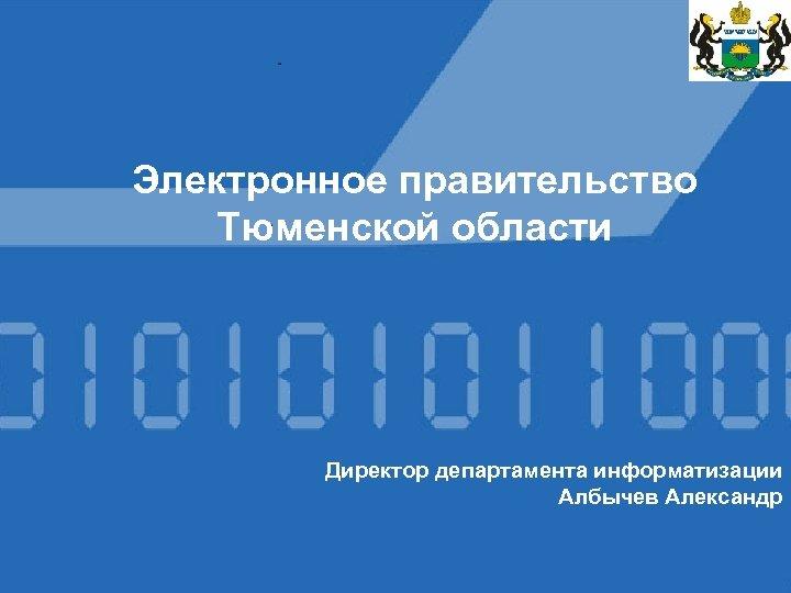 Электронное правительство Тюменской области Директор департамента информатизации Албычев Александр