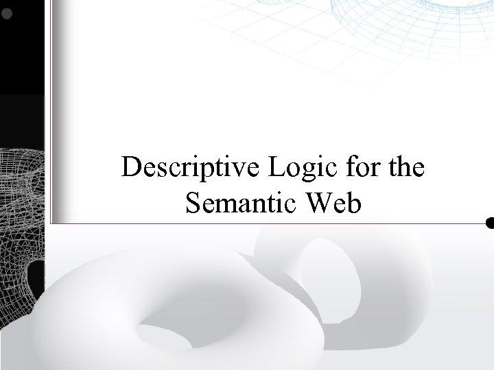 Descriptive Logic for the Semantic Web