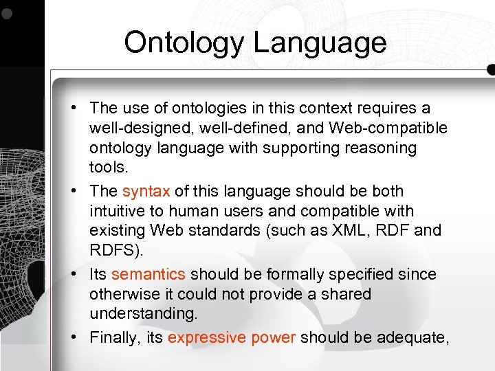 Ontology Language • The use of ontologies in this context requires a well-designed, well-defined,