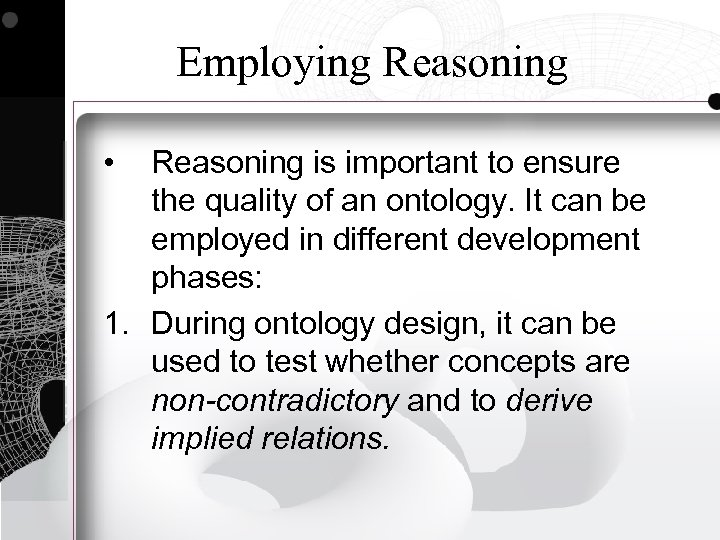 Employing Reasoning • Reasoning is important to ensure the quality of an ontology. It