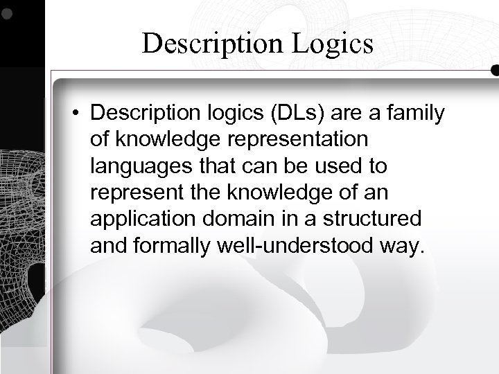 Description Logics • Description logics (DLs) are a family of knowledge representation languages that