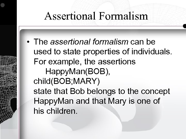 Assertional Formalism • The assertional formalism can be used to state properties of individuals.