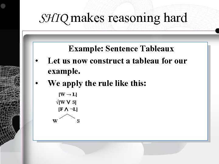 SHIQ makes reasoning hard • • Example: Sentence Tableaux Let us now construct a