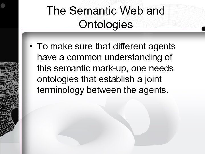 The Semantic Web and Ontologies • To make sure that different agents have a