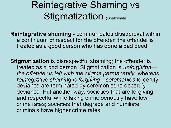 Reintegrative Shaming vs Stigmatization (Braithwaite) Reintegrative shaming - communicates disapproval within a continuum of