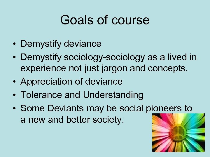 Goals of course • Demystify deviance • Demystify sociology-sociology as a lived in experience