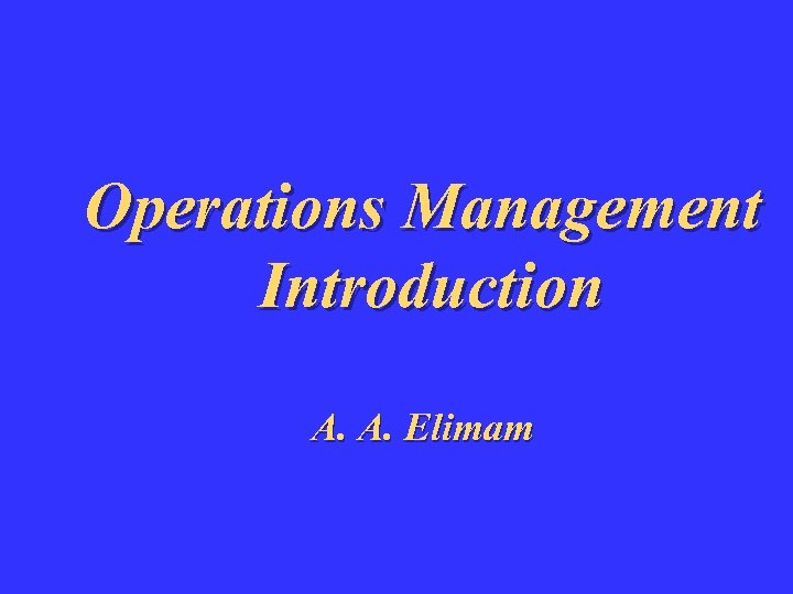 Operations Management Introduction A. A. Elimam