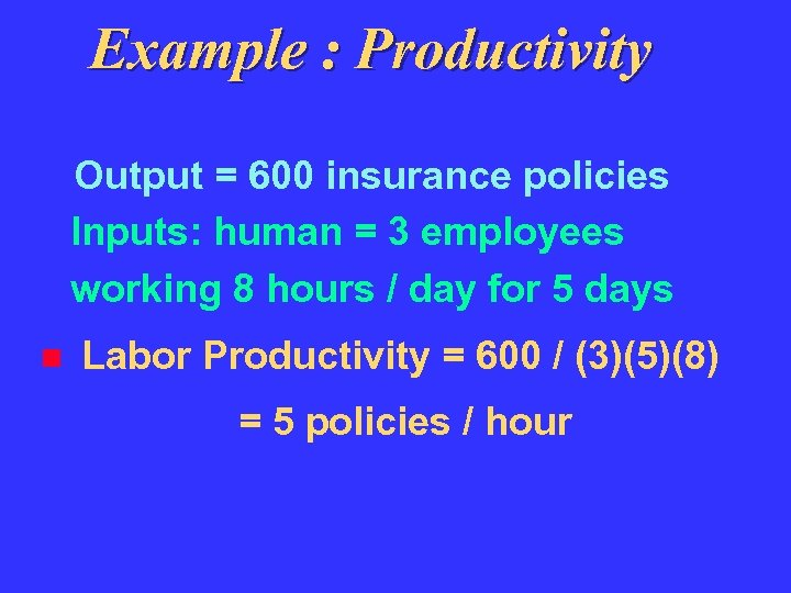 Example : Productivity Output = 600 insurance policies Inputs: human = 3 employees working