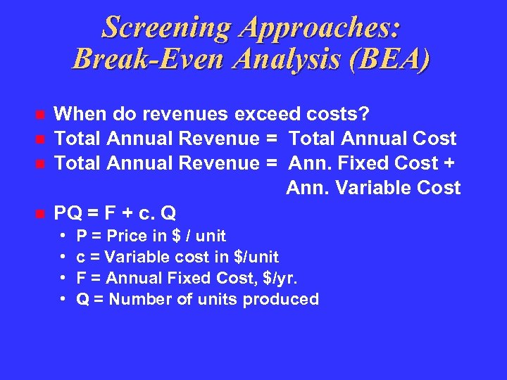 Screening Approaches: Break-Even Analysis (BEA) When do revenues exceed costs? Total Annual Revenue =