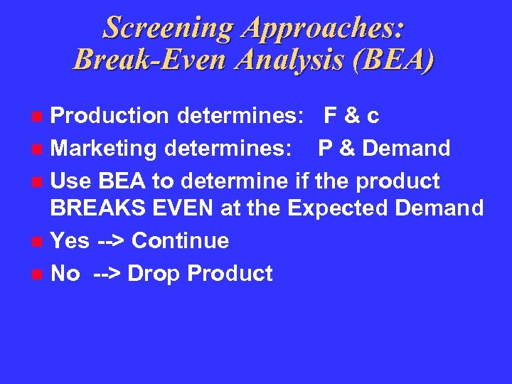 Screening Approaches: Break-Even Analysis (BEA) Production determines: F & c Marketing determines: P &