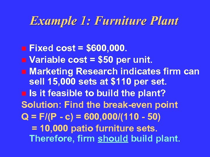 Example 1: Furniture Plant Fixed cost = $600, 000. Variable cost = $50 per