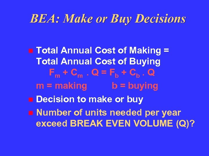 BEA: Make or Buy Decisions Total Annual Cost of Making = Total Annual Cost