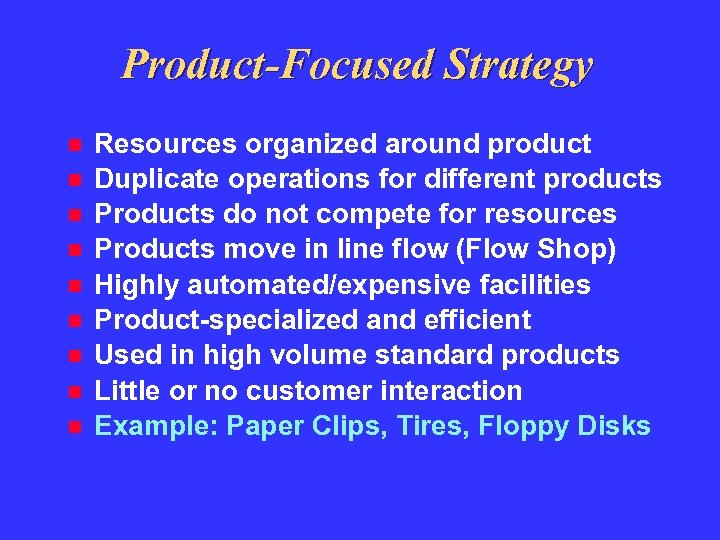 Product-Focused Strategy Resources organized around product Duplicate operations for different products Products do not