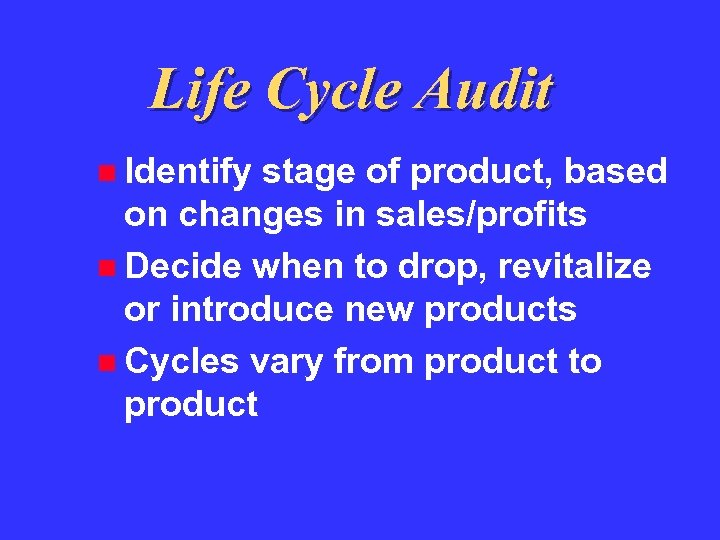 Life Cycle Audit Identify stage of product, based on changes in sales/profits Decide when