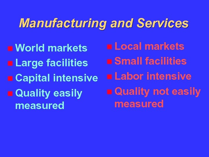 Manufacturing and Services World markets Large facilities Capital intensive Quality easily measured Local markets