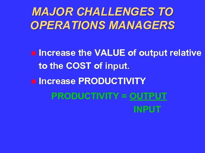 MAJOR CHALLENGES TO OPERATIONS MANAGERS Increase the VALUE of output relative to the COST