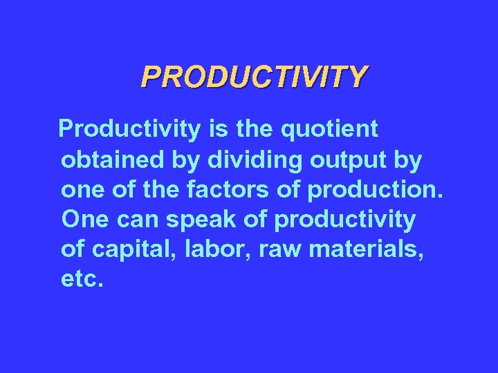 PRODUCTIVITY Productivity is the quotient obtained by dividing output by one of the factors