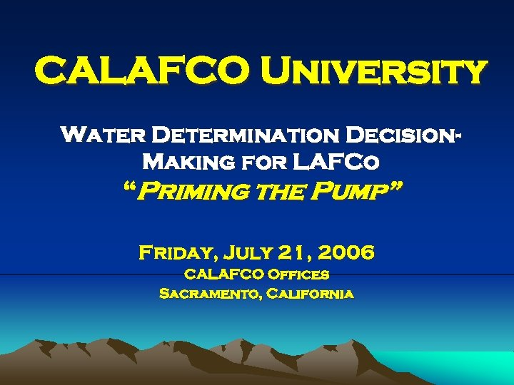 """CALAFCO University Water Determination Decision. Making for LAFCo """"Priming the Pump"""" Friday, July 21,"""