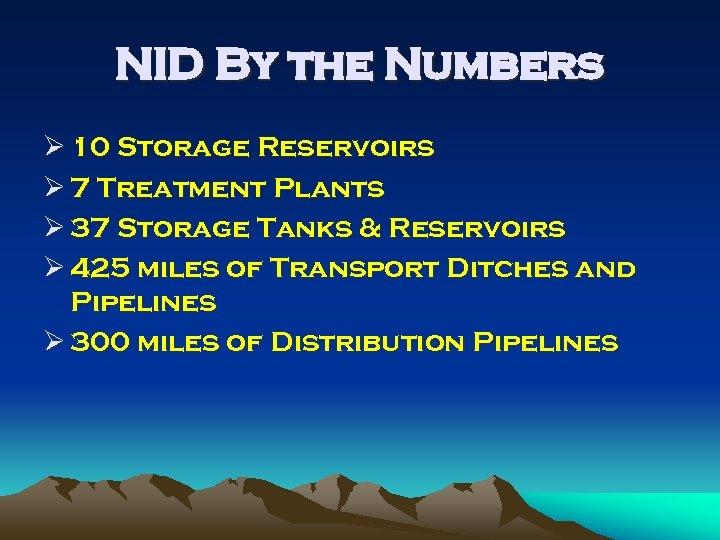 NID By the Numbers Ø 10 Storage Reservoirs Ø 7 Treatment Plants Ø 37