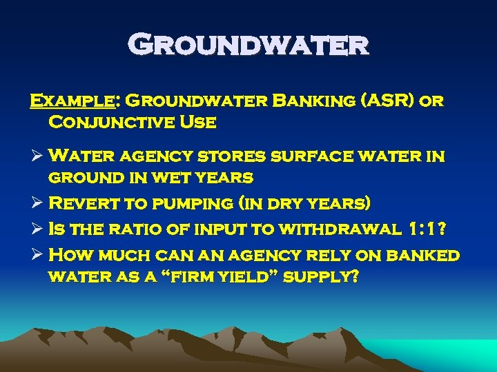 Groundwater Example: Groundwater Banking (ASR) or Conjunctive Use Ø Water agency stores surface water