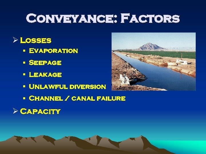 Conveyance: Factors Ø Losses § Evaporation § Seepage § Leakage § Unlawful diversion §