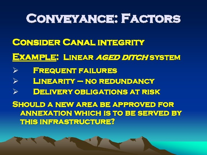 Conveyance: Factors Consider Canal integrity Example: Linear aged ditch system Ø Frequent failures Ø