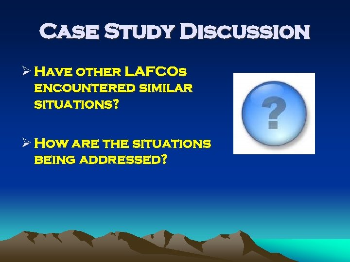 Case Study Discussion Ø Have other LAFCOs encountered similar situations? Ø How are the