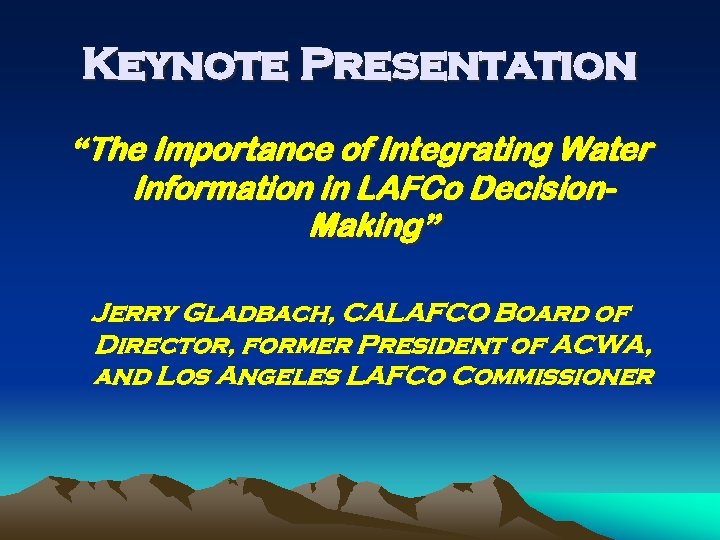 """Keynote Presentation """"The Importance of Integrating Water Information in LAFCo Decision. Making"""" Jerry Gladbach,"""