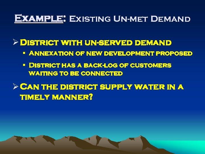 Example: Existing Un-met Demand Ø District with un-served demand § Annexation of new development