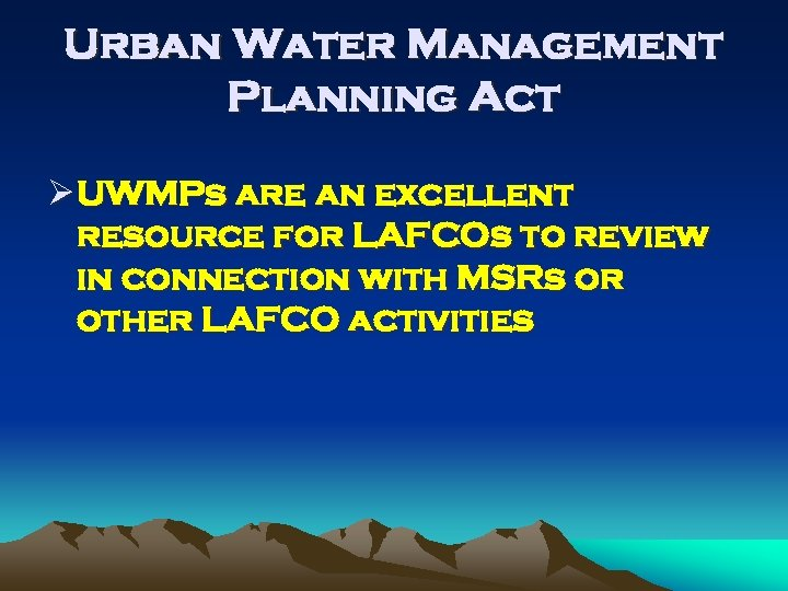 Urban Water Management Planning Act Ø UWMPs are an excellent resource for LAFCOs to