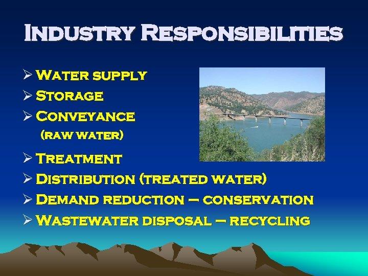 Industry Responsibilities Ø Water supply Ø Storage Ø Conveyance (raw water) Ø Treatment Ø