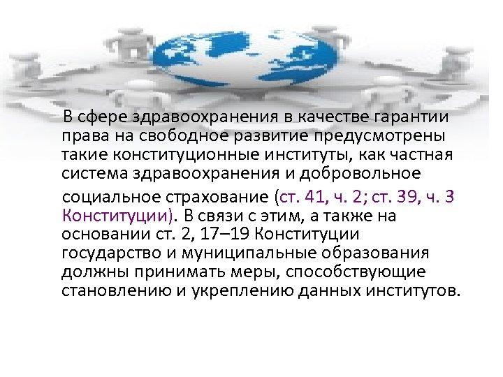 В сфере здравоохранения в качестве гарантии права на свободное развитие предусмотрены такие конституционные институты,