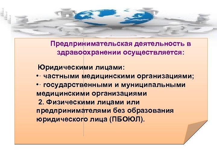 Предпринимательская деятельность в здравоохранении осуществляется: Юридическими лицами: • · частными медицинскими организациями; • ·