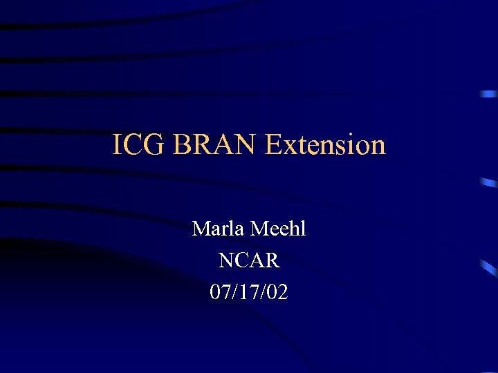 ICG BRAN Extension Marla Meehl NCAR 07/17/02