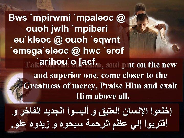 Bws `mpirwmi `mpaleoc @ ouoh jwlh `mpiberi eu`kleoc @ ouoh `eqwnt `emega`eleoc @ hwc