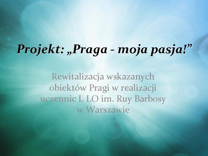 """Projekt: """"Praga - moja pasja!"""" Rewitalizacja wskazanych obiektów Pragi w realizacji uczennic L LO"""