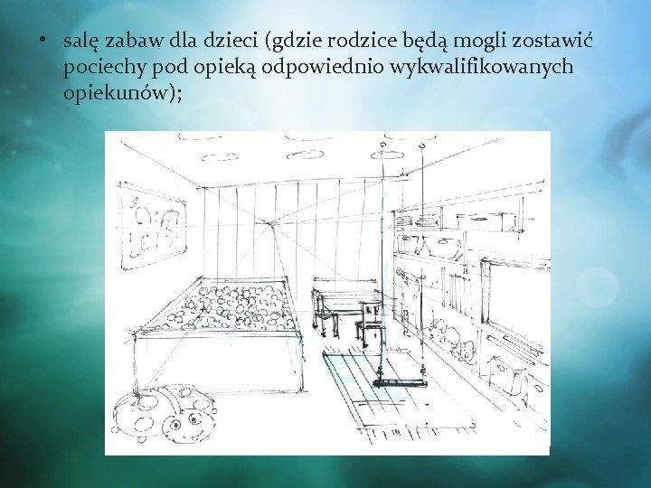 • salę zabaw dla dzieci (gdzie rodzice będą mogli zostawić pociechy pod opieką