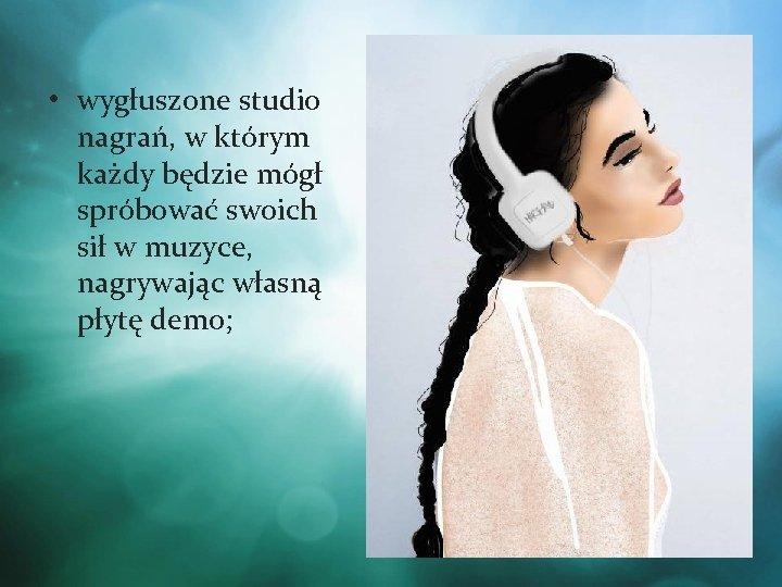 • wygłuszone studio nagrań, w którym każdy będzie mógł spróbować swoich sił w