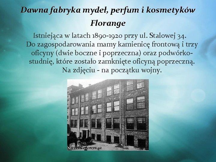 Dawna fabryka mydeł, perfum i kosmetyków Florange Istniejąca w latach 1890 -1920 przy ul.
