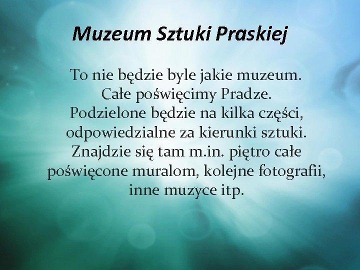 Muzeum Sztuki Praskiej To nie będzie byle jakie muzeum. Całe poświęcimy Pradze. Podzielone będzie