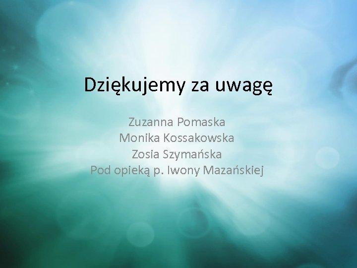 Dziękujemy za uwagę Zuzanna Pomaska Monika Kossakowska Zosia Szymańska Pod opieką p. Iwony Mazańskiej