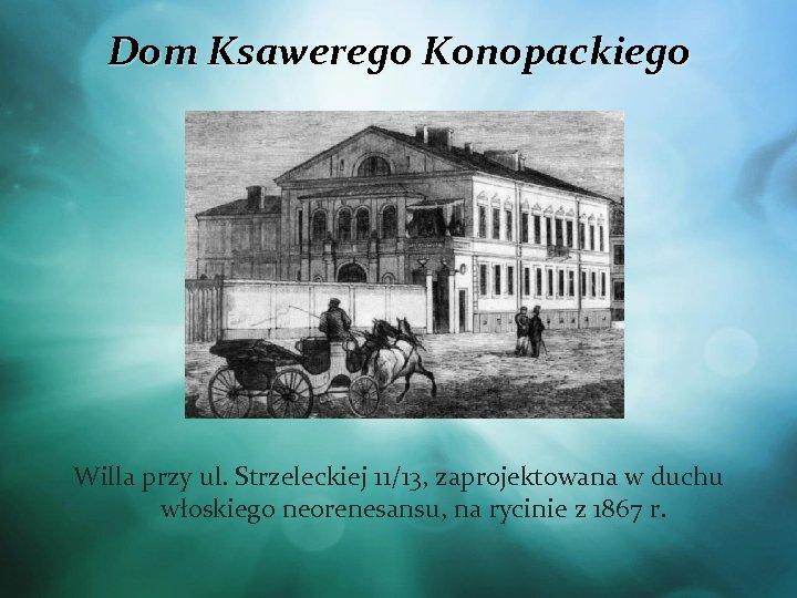 Dom Ksawerego Konopackiego Willa przy ul. Strzeleckiej 11/13, zaprojektowana w duchu włoskiego neorenesansu, na